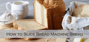 How to Slice Bread Machine Bread